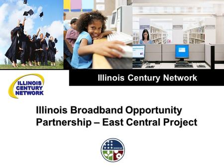 Illinois Century Network Illinois Broadband Opportunity Partnership – East Central Project.