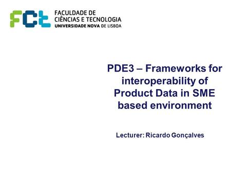 PDE3 – Frameworks for interoperability of Product Data in SME based environment Lecturer: Ricardo Gonçalves.