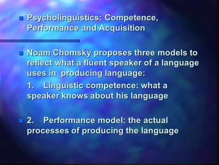N Psycholinguistics: Competence, Performance and Acquisition n Noam Chomsky proposes three models to reflect what a fluent speaker of a language uses in.