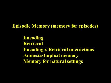Episodic Memory (memory for episodes) Encoding Retrieval Encoding x Retrieval interactions Amnesia/Implicit memory Memory for natural settings.