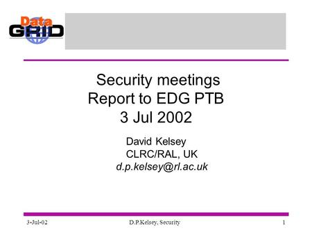 3-Jul-02D.P.Kelsey, Security1 Security meetings Report to EDG PTB 3 Jul 2002 David Kelsey CLRC/RAL, UK
