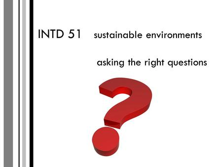 INTD 51 sustainable environments asking the right questions.