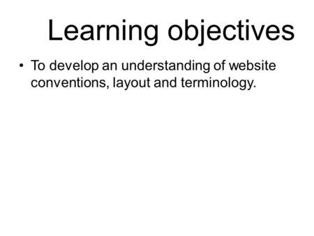 Learning objectives To develop an understanding of website conventions, layout and terminology.