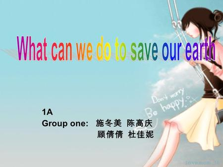 1A Group one: 施冬美 陈高庆 顾倩倩 杜佳妮. The earth is where man has labored, lived and multiplied since ancient times, and man has but only one earth!