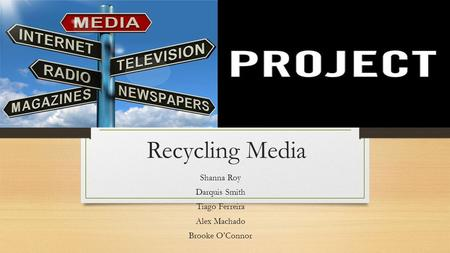 Recycling Media Shanna Roy Darquis Smith Tiago Ferreira Alex Machado Brooke O'Connor.