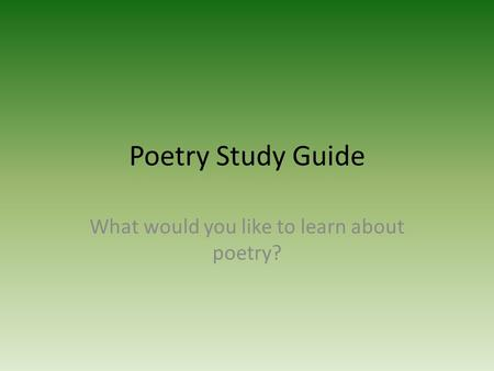 Poetry Study Guide What would you like to learn about poetry?