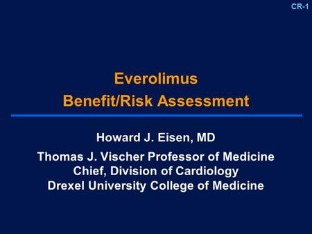 CR-1 Everolimus Benefit/Risk Assessment Howard J. Eisen, MD Thomas J. Vischer Professor of Medicine Chief, Division of Cardiology Drexel University College.