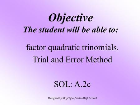 Objective The student will be able to: factor quadratic trinomials. Trial and Error Method SOL: A.2c Designed by Skip Tyler, Varina High School.