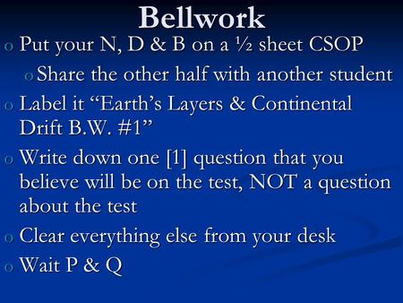 "Bellwork o Put your N, D & B on a ½ sheet CSOP o Share the other half with another student o Label it ""Earth's Layers & Continental Drift B.W. #1"" o Write."
