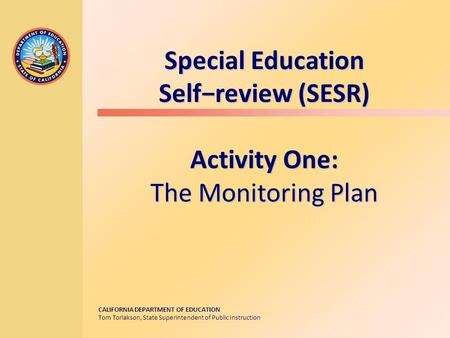 CALIFORNIA DEPARTMENT OF EDUCATION Tom Torlakson, State Superintendent of Public Instruction Special Education Self−review (SESR) Activity One: The Monitoring.