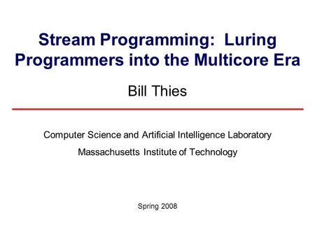 Stream Programming: Luring Programmers into the Multicore Era Bill Thies Computer Science and Artificial Intelligence Laboratory Massachusetts Institute.