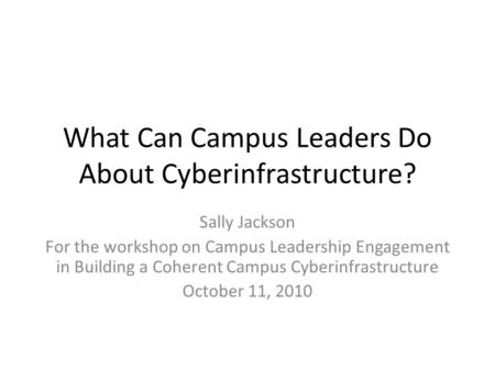 What Can Campus Leaders Do About Cyberinfrastructure? Sally Jackson For the workshop on Campus Leadership Engagement in Building a Coherent Campus Cyberinfrastructure.