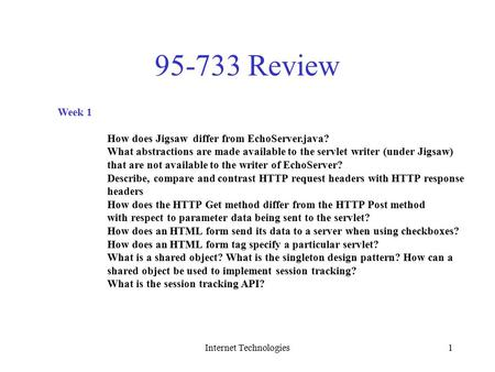 Internet Technologies1 95-733 Review Week 1 How does Jigsaw differ from EchoServer.java? What abstractions are made available to the servlet writer (under.