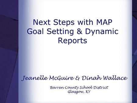 Next Steps with MAP Goal Setting & Dynamic Reports Jeanelle McGuire & Dinah Wallace Barren County School District Glasgow, KY.