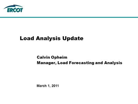 March 1, 2011 Load Analysis Update Calvin Opheim Manager, Load Forecasting and Analysis.