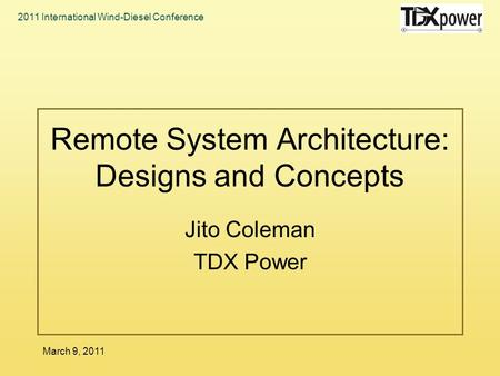 2011 International Wind-Diesel Conference March 9, 2011 Remote System Architecture: Designs and Concepts Jito Coleman TDX Power.