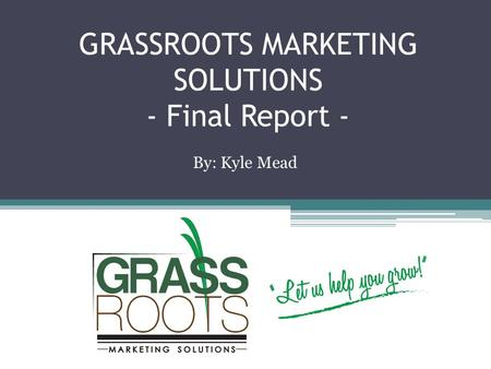 GRASSROOTS MARKETING SOLUTIONS - Final Report - By: Kyle Mead.