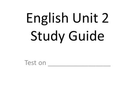 English Unit 2 Study Guide Test on _________________.