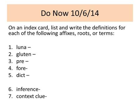 Do Now 10/6/14 On an index card, list and write the definitions for each of the following affixes, roots, or terms: 1.luna – 2.gluten – 3.pre – 4.fore-