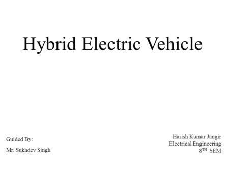 Hybrid Electric Vehicle Harish Kumar Jangir Electrical Engineering 8 TH SEM Guided By: Mr. Sukhdev Singh.