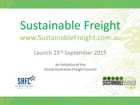 Sustainable Freight www.SustainableFreight.com.au Launch 23 rd September 2015 An initiative of the South Australian Freight Council.