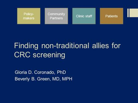 Finding non-traditional allies for CRC screening Gloria D. Coronado, PhD Beverly B. Green, MD, MPH Policy- makers Community Partners Clinic staffPatients.