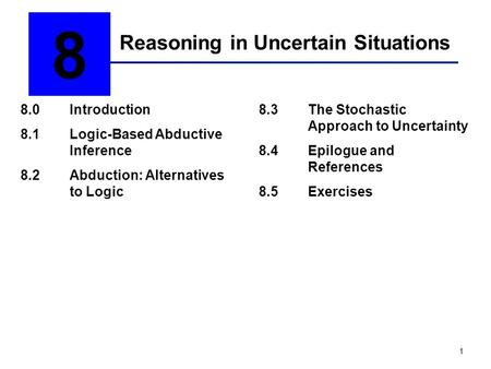 1 Reasoning in Uncertain Situations 8 8.0Introduction 8.1Logic-Based Abductive Inference 8.2Abduction: Alternatives to Logic 8.3The Stochastic Approach.