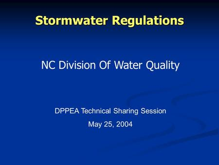 Stormwater Regulations NC Division Of Water Quality DPPEA Technical Sharing Session May 25, 2004.