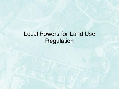 Local Powers for Land Use Regulation. Local Land Use Powers Land use regulation is considered a residual power –In most circumstances, that is… –Power.