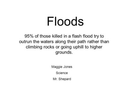 Floods 95% of those killed in a flash flood try to outrun the waters along their path rather than climbing rocks or going uphill to higher grounds. Maggie.