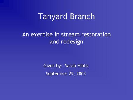 Tanyard Branch An exercise in stream restoration and redesign Given by: Sarah Hibbs September 29, 2003.