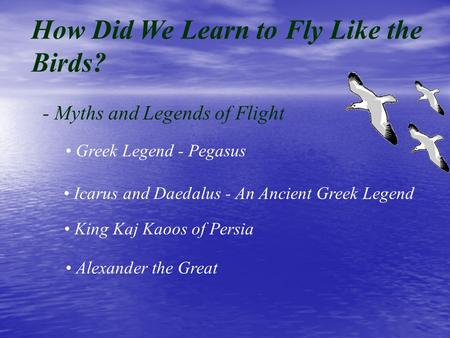 How Did We Learn to Fly Like the Birds? - Myths and Legends of Flight Greek Legend - Pegasus Icarus and Daedalus - An Ancient Greek Legend King Kaj Kaoos.