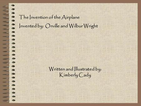 The Invention of the Airplane Invented by: Orville and Wilbur Wright Written and Illustrated by: Kimberly Cady.