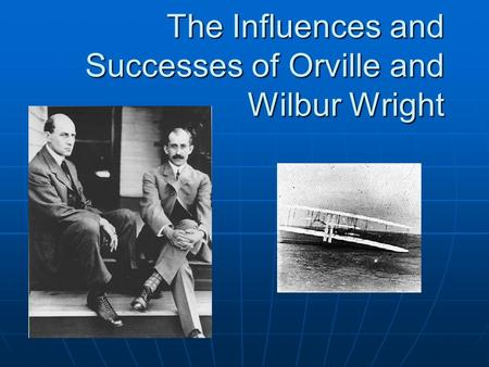 The Influences and Successes of Orville and Wilbur Wright.