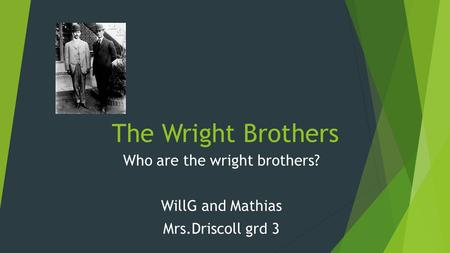 The Wright Brothers Who are the wright brothers? WillG and Mathias Mrs.Driscoll grd 3.