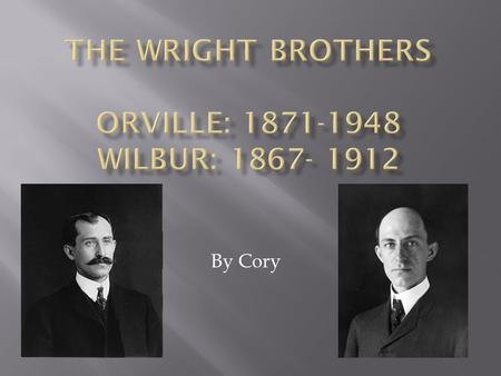By Cory.  Wilbur was born in 1867, then died in 1912.  Orville was born in 1871, then died in 1948.  They lived in Dayton, Ohio.  They were brothers,