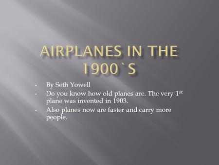 By Seth Yowell Do you know how old planes are. The very 1 st plane was invented in 1903. Also planes now are faster and carry more people.