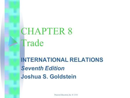 Pearson Education, Inc. © 2006 CHAPTER 8 Trade INTERNATIONAL RELATIONS Seventh Edition Joshua S. Goldstein.