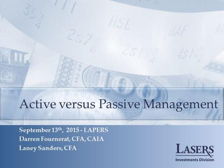 Active versus Passive Management September 13 th, 2015 - LAPERS Darren Fournerat, CFA, CAIA Laney Sanders, CFA.