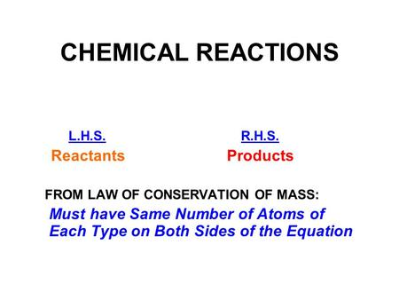 CHEMICAL REACTIONS L.H.S. R.H.S. Reactants Products FROM LAW OF CONSERVATION OF MASS: Must have Same Number of Atoms of Each Type on Both Sides of the.