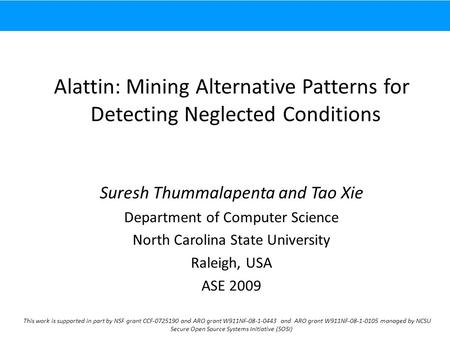 Alattin: Mining Alternative Patterns for Detecting Neglected Conditions Suresh Thummalapenta and Tao Xie Department of Computer Science North Carolina.