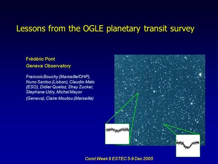 Corot Week 9 ESTEC 5-9 Dec 2005 Frédéric Pont Geneva Observatory Lessons from the OGLE planetary transit survey Francois Bouchy (Marseille/OHP), Nuno Santos.