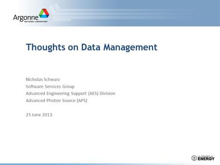 Thoughts on Data Management Nicholas Schwarz Software Services Group Advanced Engineering Support (AES) Division Advanced Photon Source (APS) 25 June 2013.