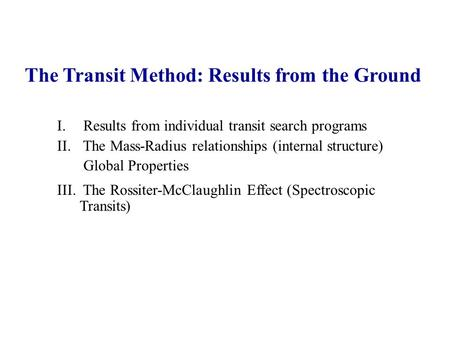 The Transit Method: Results from the Ground I. Results from individual transit search programs II. The Mass-Radius relationships (internal structure) Global.