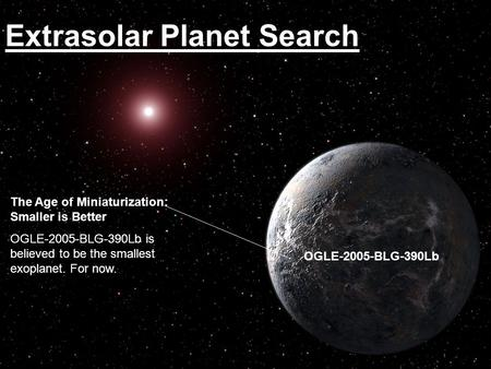 Extrasolar Planet Search OGLE-2005-BLG-390Lb The Age of Miniaturization: Smaller is Better OGLE-2005-BLG-390Lb is believed to be the smallest exoplanet.