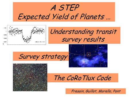 A STEP Expected Yield of Planets … Survey strategy The CoRoTlux Code Understanding transit survey results Fressin, Guillot, Morello, Pont.