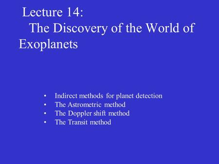 Lecture 14: The Discovery of the World of Exoplanets Indirect methods for planet detection The Astrometric method The Doppler shift method The Transit.