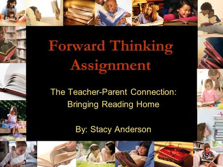 Forward Thinking Assignment The Teacher-Parent Connection: Bringing Reading Home By: Stacy Anderson.