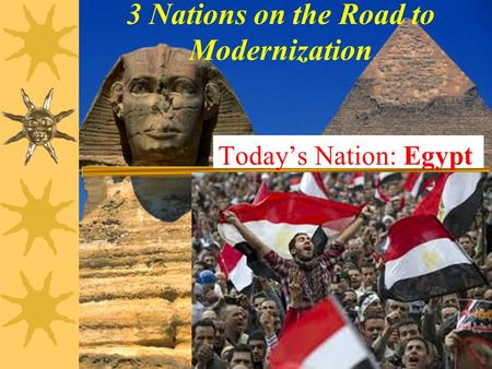 3 Nations on the Road to Modernization Today's Nation: Egypt.