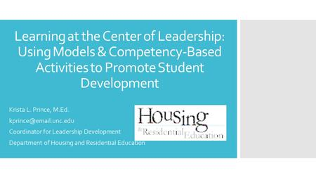 Learning at the Center of Leadership: Using Models & Competency-Based Activities to Promote Student Development Krista L. Prince, M.Ed.